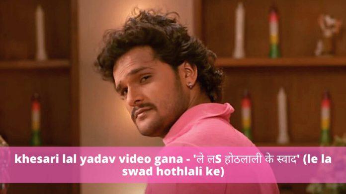 khesari lal yadav video gana - 'ले लS होठलाली के स्वाद' (le la swad hothlali ke)