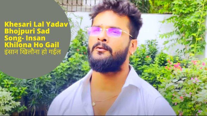 Khesari Lal Yadav Bhojpuri Sad Song- Insan Khilona Ho Gail इंसान खिलौना हो गईल